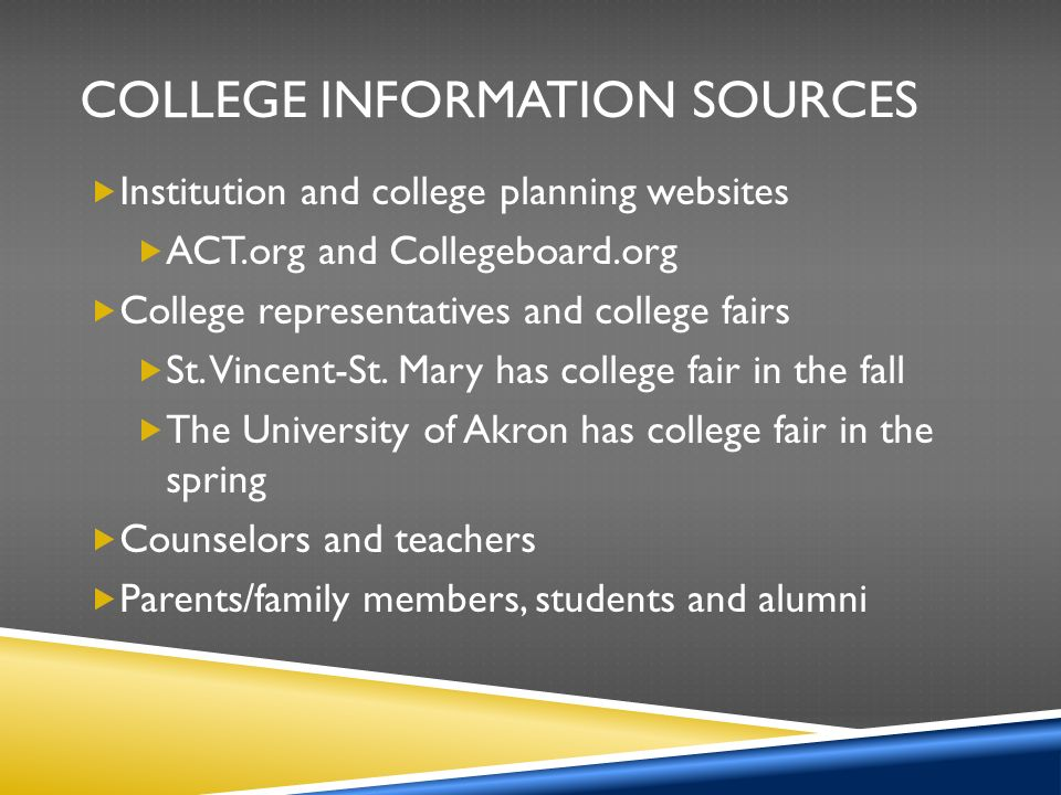 COLLEGE INFORMATION SOURCES  Institution and college planning websites  ACT.org and Collegeboard.org  College representatives and college fairs  St.