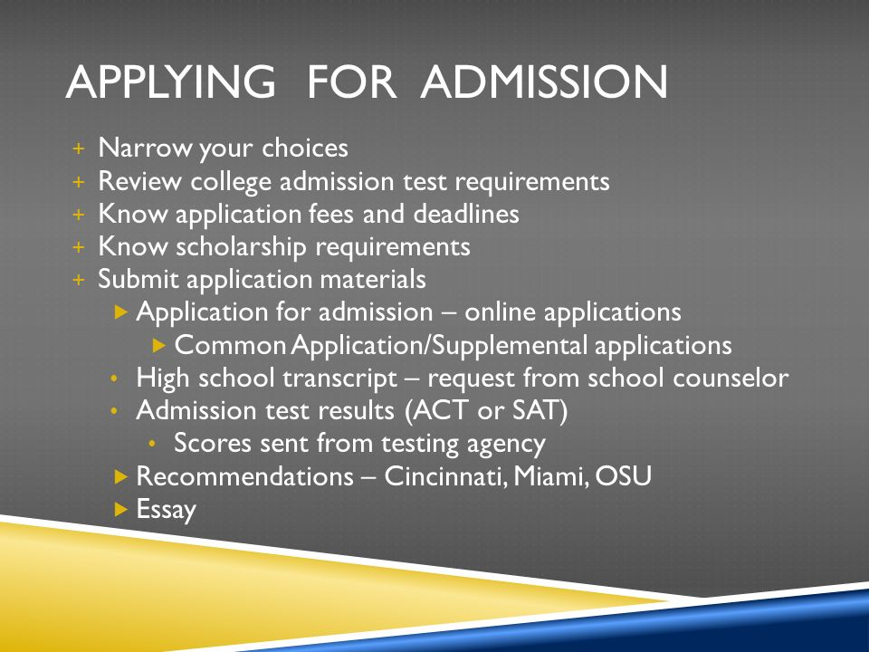APPLYING FOR ADMISSION + Narrow your choices + Review college admission test requirements + Know application fees and deadlines + Know scholarship requirements + Submit application materials  Application for admission – online applications  Common Application/Supplemental applications High school transcript – request from school counselor Admission test results (ACT or SAT) Scores sent from testing agency  Recommendations – Cincinnati, Miami, OSU  Essay