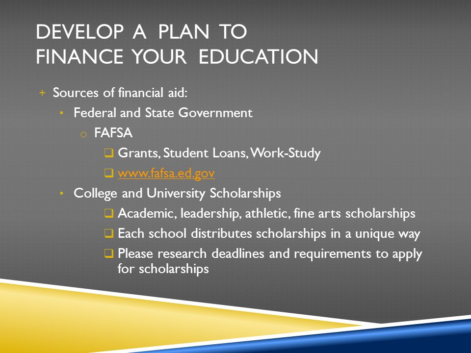 DEVELOP A PLAN TO FINANCE YOUR EDUCATION + Sources of financial aid: Federal and State Government o FAFSA  Grants, Student Loans, Work-Study      College and University Scholarships  Academic, leadership, athletic, fine arts scholarships  Each school distributes scholarships in a unique way  Please research deadlines and requirements to apply for scholarships