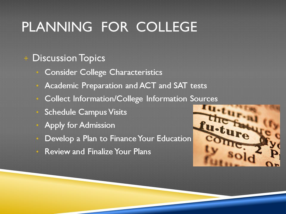 PLANNING FOR COLLEGE + Discussion Topics Consider College Characteristics Academic Preparation and ACT and SAT tests Collect Information/College Information Sources Schedule Campus Visits Apply for Admission Develop a Plan to Finance Your Education Review and Finalize Your Plans