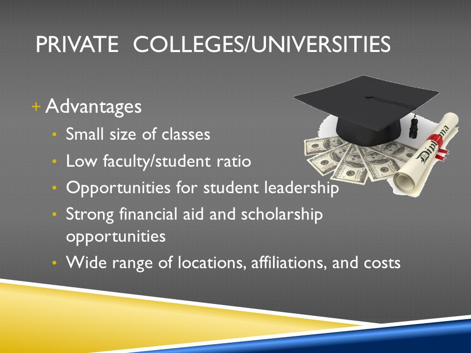 PRIVATE COLLEGES/UNIVERSITIES + Advantages Small size of classes Low faculty/student ratio Opportunities for student leadership Strong financial aid and scholarship opportunities Wide range of locations, affiliations, and costs
