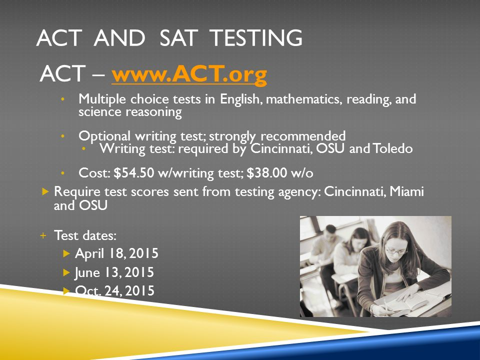 ACT AND SAT TESTING ACT –   Multiple choice tests in English, mathematics, reading, and science reasoning Optional writing test; strongly recommended Writing test: required by Cincinnati, OSU and Toledo Cost: $54.50 w/writing test; $38.00 w/o  Require test scores sent from testing agency: Cincinnati, Miami and OSU + Test dates:  April 18, 2015  June 13, 2015  Oct.