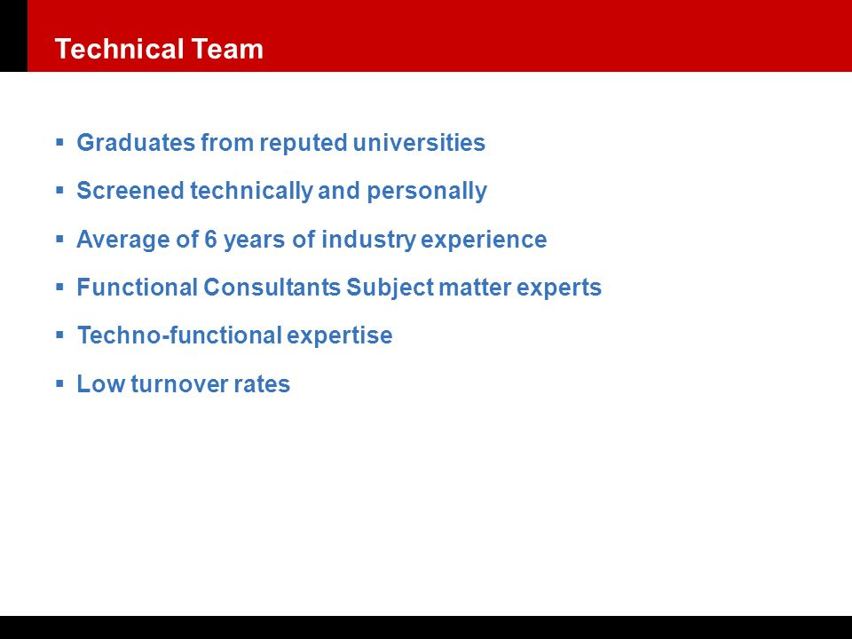  Graduates from reputed universities  Screened technically and personally  Average of 6 years of industry experience  Functional Consultants Subject matter experts  Techno-functional expertise  Low turnover rates Technical Team