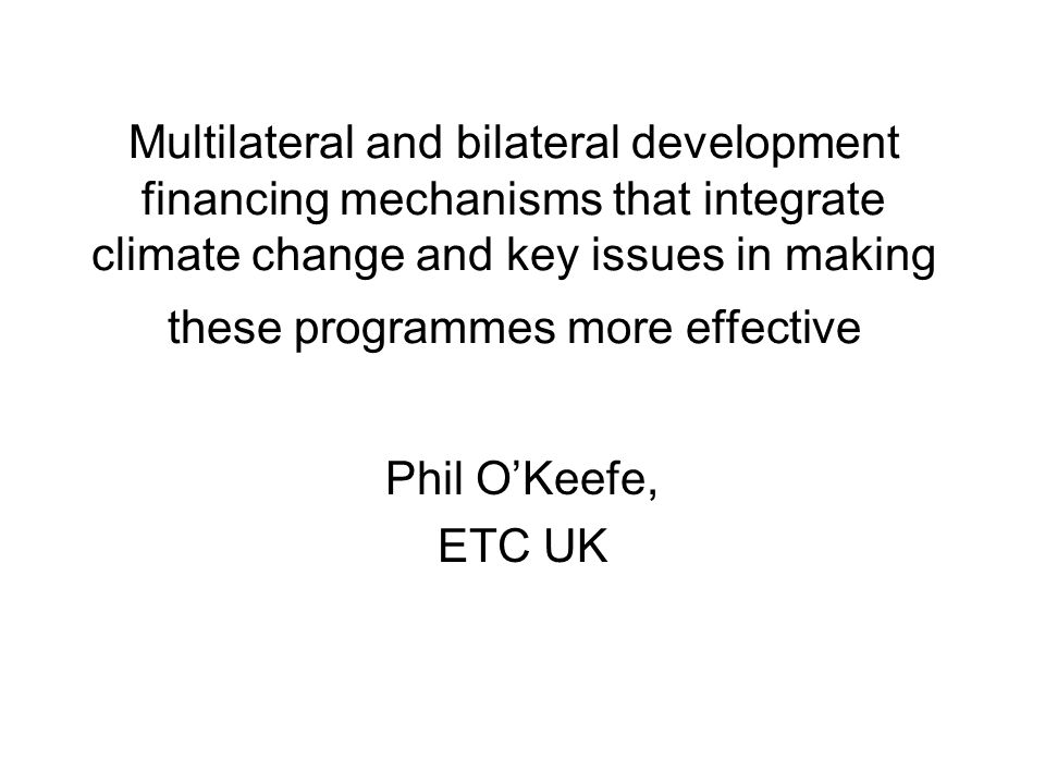 Multilateral and bilateral development financing mechanisms that integrate climate change and key issues in making these programmes more effective Phil O'Keefe, ETC UK