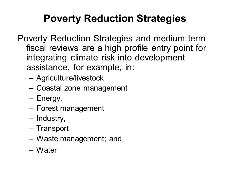 Poverty Reduction Strategies Poverty Reduction Strategies and medium term fiscal reviews are a high profile entry point for integrating climate risk into development assistance, for example, in: –Agriculture/livestock –Coastal zone management –Energy, –Forest management –Industry, –Transport –Waste management; and –Water