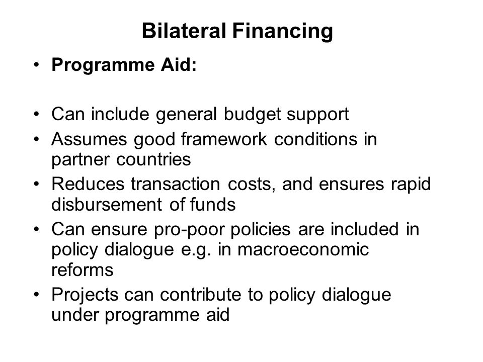 Bilateral Financing Programme Aid: Can include general budget support Assumes good framework conditions in partner countries Reduces transaction costs, and ensures rapid disbursement of funds Can ensure pro-poor policies are included in policy dialogue e.g.