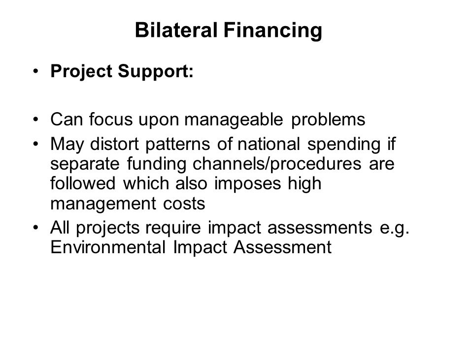 Bilateral Financing Project Support: Can focus upon manageable problems May distort patterns of national spending if separate funding channels/procedures are followed which also imposes high management costs All projects require impact assessments e.g.