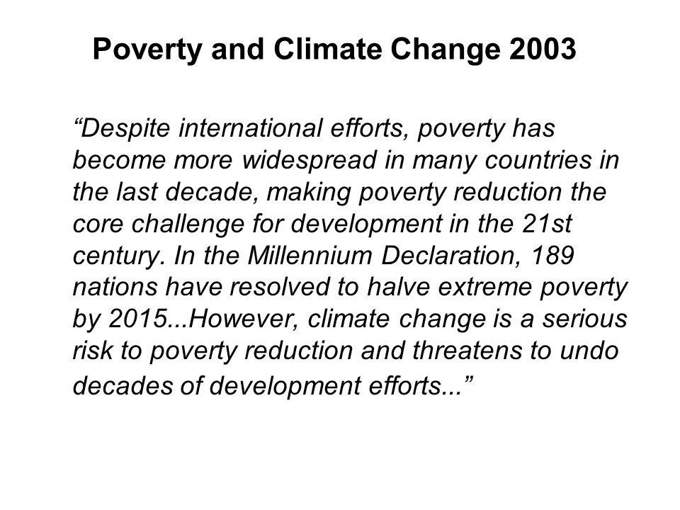 Poverty and Climate Change 2003 Despite international efforts, poverty has become more widespread in many countries in the last decade, making poverty reduction the core challenge for development in the 21st century.
