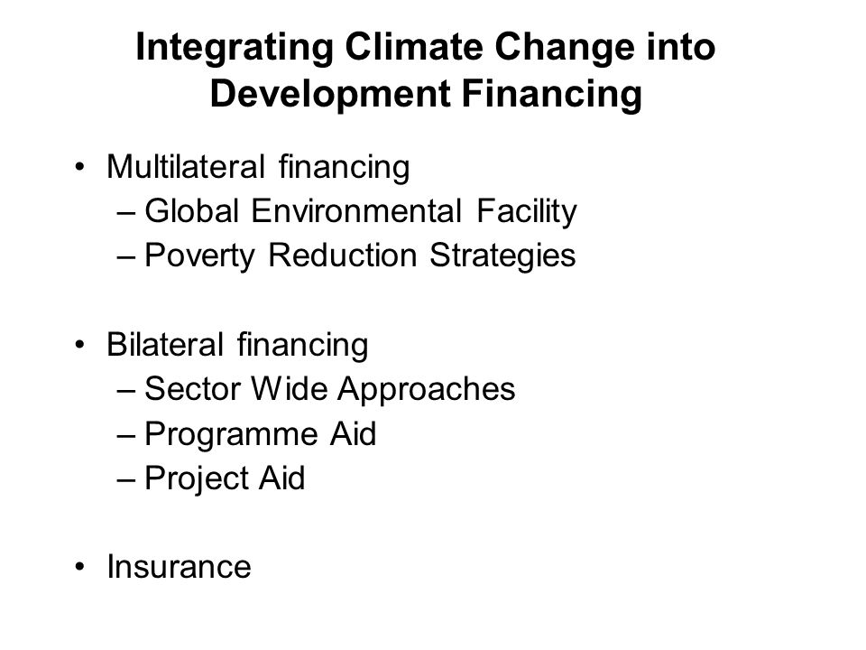 Integrating Climate Change into Development Financing Multilateral financing –Global Environmental Facility –Poverty Reduction Strategies Bilateral financing –Sector Wide Approaches –Programme Aid –Project Aid Insurance