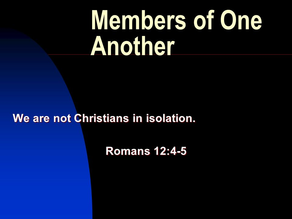 Members of One Another We are not Christians in isolation. Romans 12:4-5