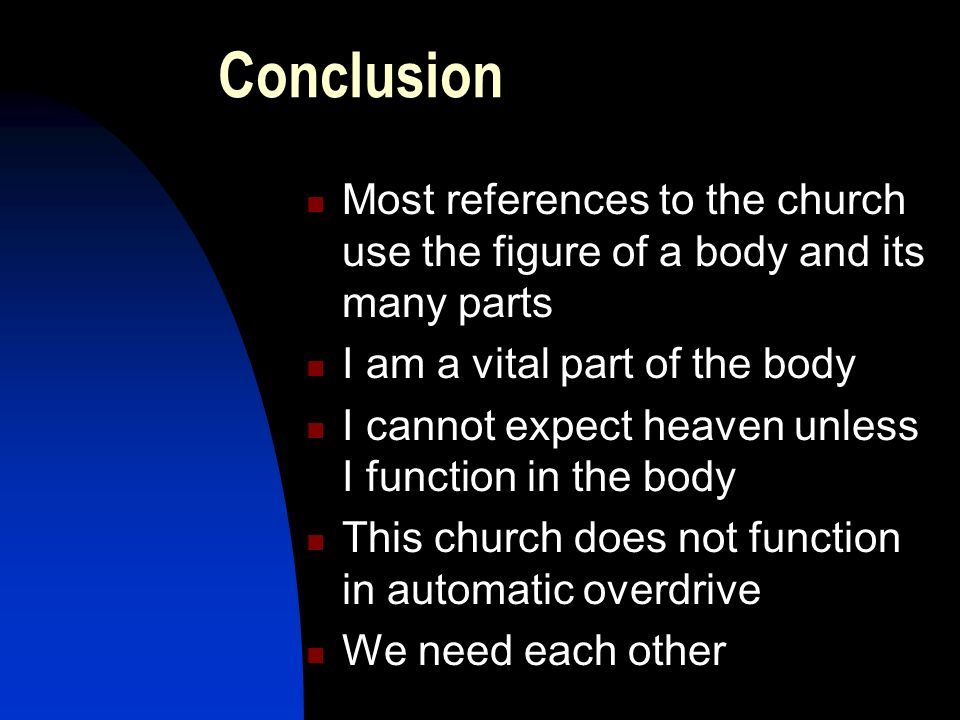 Conclusion Most references to the church use the figure of a body and its many parts I am a vital part of the body I cannot expect heaven unless I function in the body This church does not function in automatic overdrive We need each other