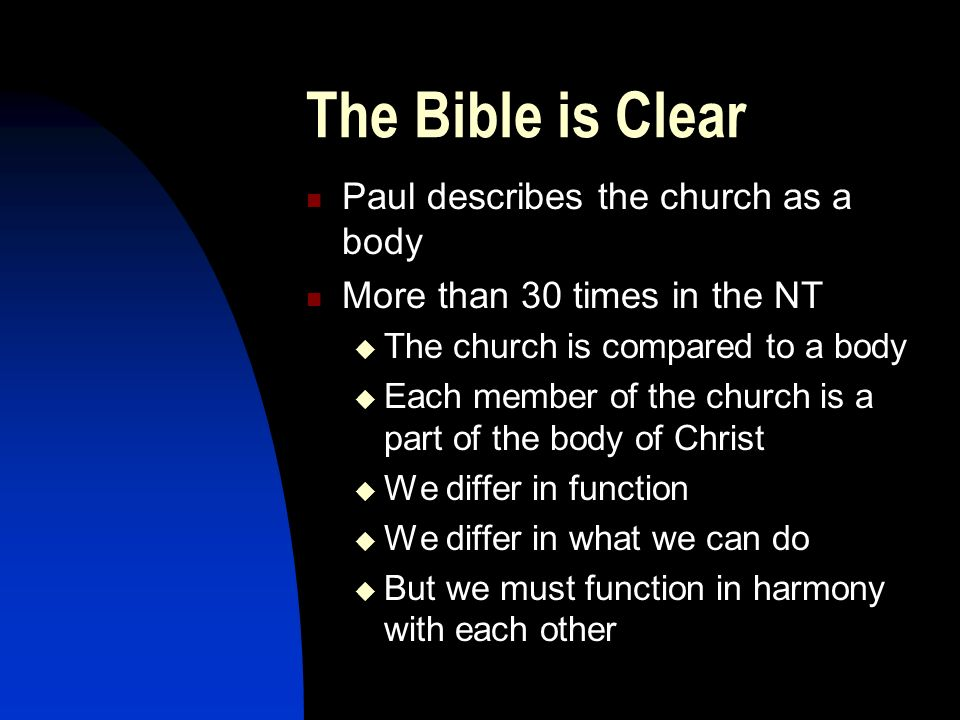 The Bible is Clear Paul describes the church as a body More than 30 times in the NT  The church is compared to a body  Each member of the church is a part of the body of Christ  We differ in function  We differ in what we can do  But we must function in harmony with each other