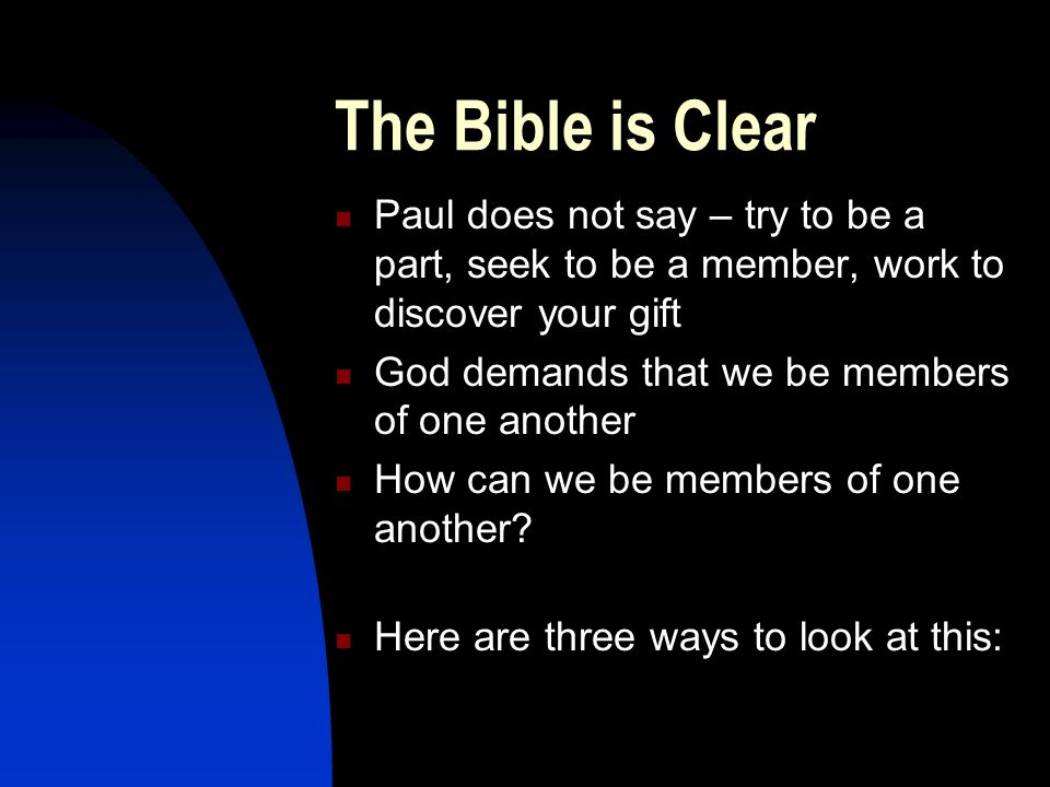 The Bible is Clear Paul does not say – try to be a part, seek to be a member, work to discover your gift God demands that we be members of one another How can we be members of one another.