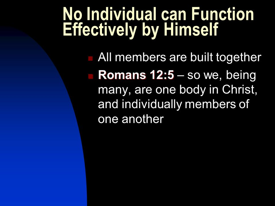 No Individual can Function Effectively by Himself All members are built together Romans 12:5 Romans 12:5 – so we, being many, are one body in Christ, and individually members of one another
