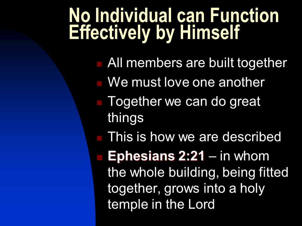 No Individual can Function Effectively by Himself All members are built together We must love one another Together we can do great things This is how we are described Ephesians 2:21 Ephesians 2:21 – in whom the whole building, being fitted together, grows into a holy temple in the Lord