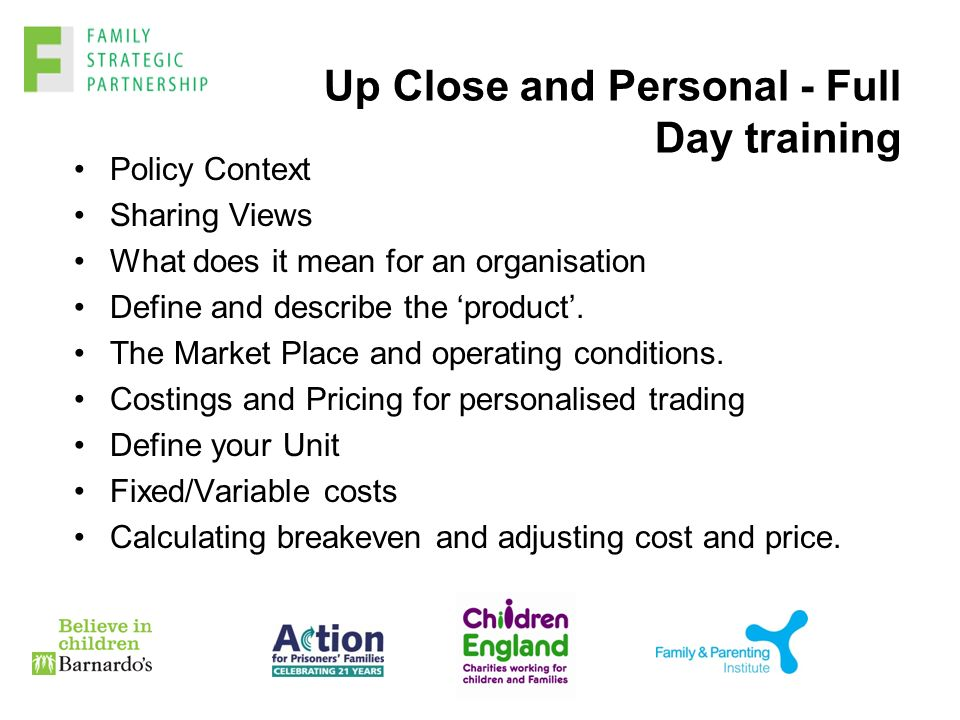 Up Close and Personal - Full Day training Policy Context Sharing Views What does it mean for an organisation Define and describe the 'product'.