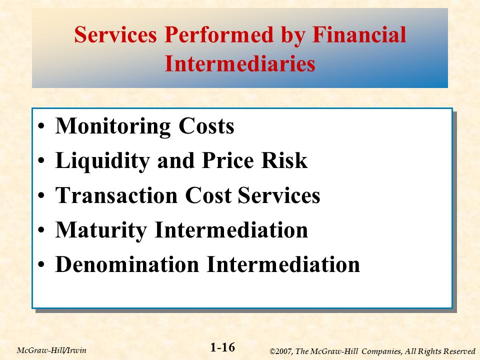 ©2007, The McGraw-Hill Companies, All Rights Reserved 1-16 McGraw-Hill/Irwin Services Performed by Financial Intermediaries Monitoring Costs Liquidity and Price Risk Transaction Cost Services Maturity Intermediation Denomination Intermediation Monitoring Costs Liquidity and Price Risk Transaction Cost Services Maturity Intermediation Denomination Intermediation