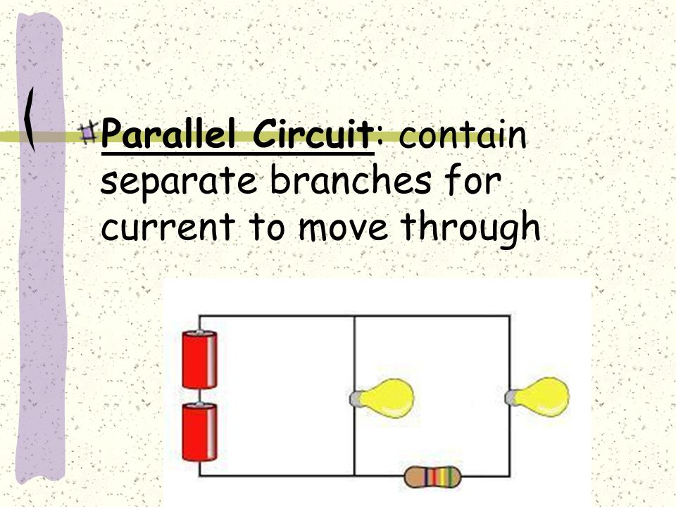 Parallel Circuit: contain separate branches for current to move through