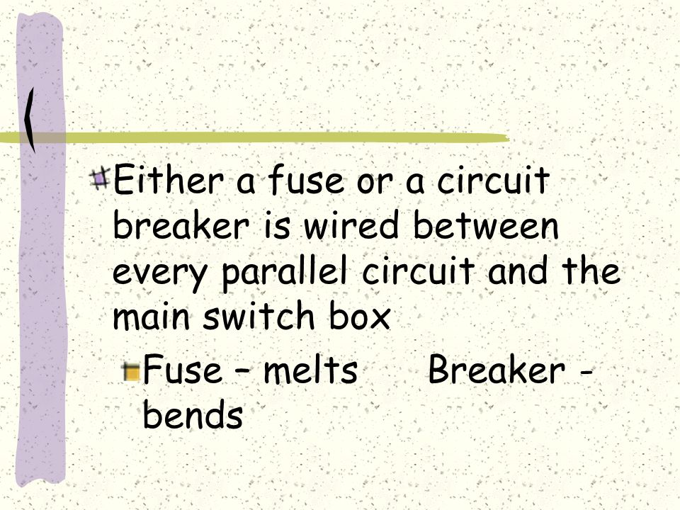 Either a fuse or a circuit breaker is wired between every parallel circuit and the main switch box Fuse – meltsBreaker - bends