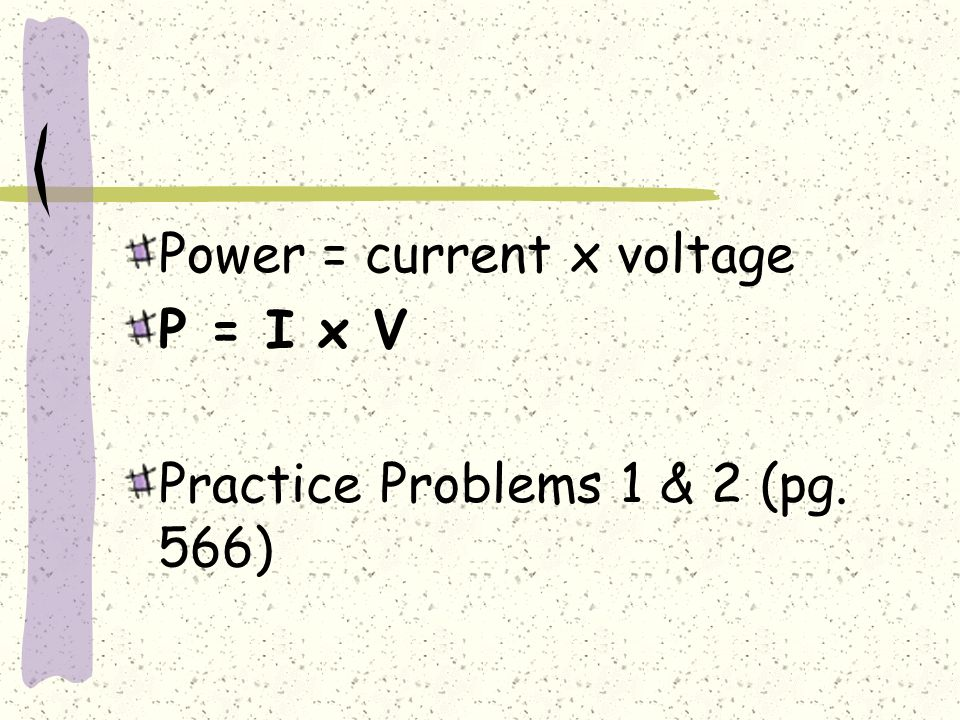 Power = current x voltage P = I x V Practice Problems 1 & 2 (pg. 566)