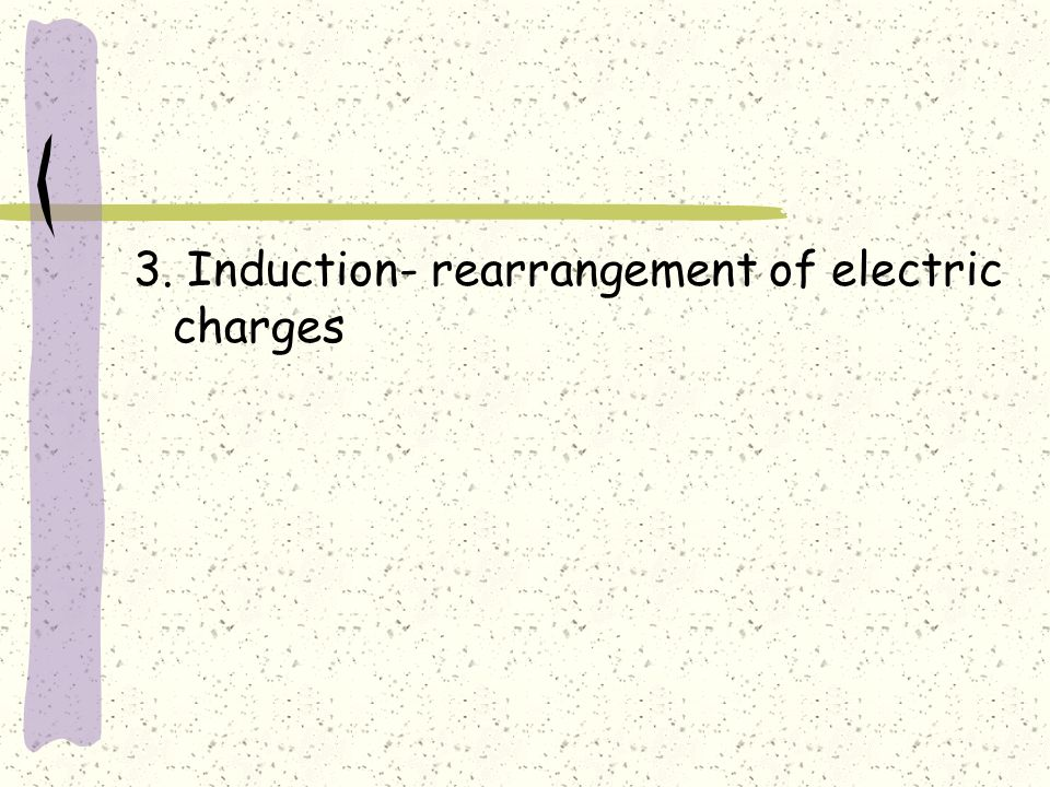 3. Induction- rearrangement of electric charges