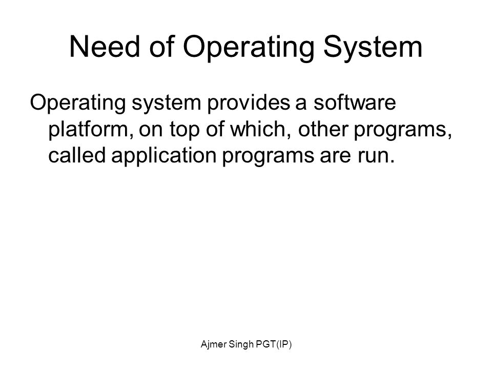 Ajmer Singh PGT(IP) Need of Operating System Operating system provides a software platform, on top of which, other programs, called application programs are run.