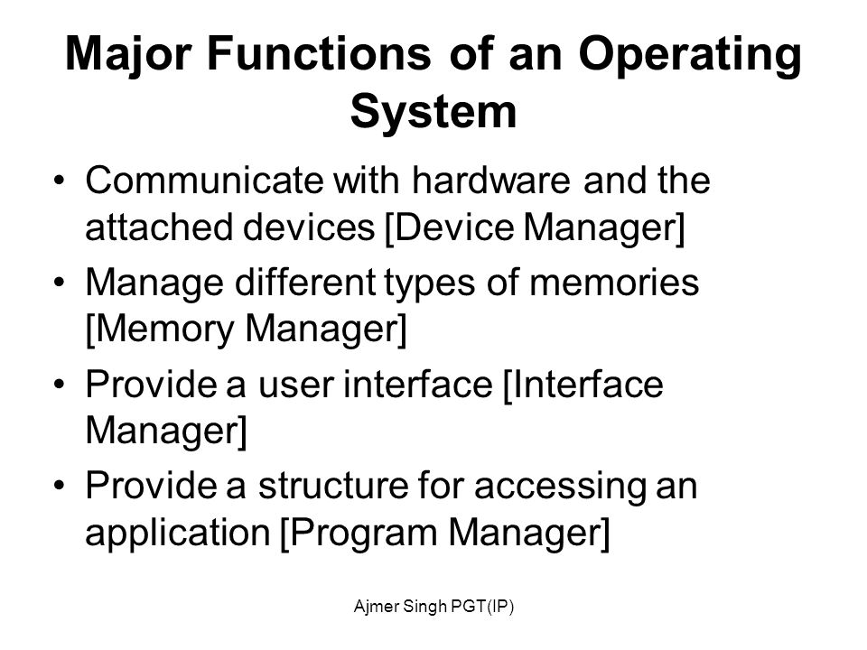 Ajmer Singh PGT(IP) Major Functions of an Operating System Communicate with hardware and the attached devices [Device Manager] Manage different types of memories [Memory Manager] Provide a user interface [Interface Manager] Provide a structure for accessing an application [Program Manager]