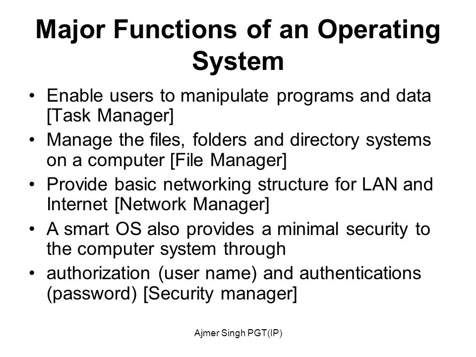 Ajmer Singh PGT(IP) Major Functions of an Operating System Enable users to manipulate programs and data [Task Manager] Manage the files, folders and directory systems on a computer [File Manager] Provide basic networking structure for LAN and Internet [Network Manager] A smart OS also provides a minimal security to the computer system through authorization (user name) and authentications (password) [Security manager]