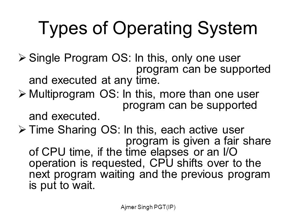 Ajmer Singh PGT(IP) Types of Operating System  Single Program OS: In this, only one user program can be supported and executed at any time.