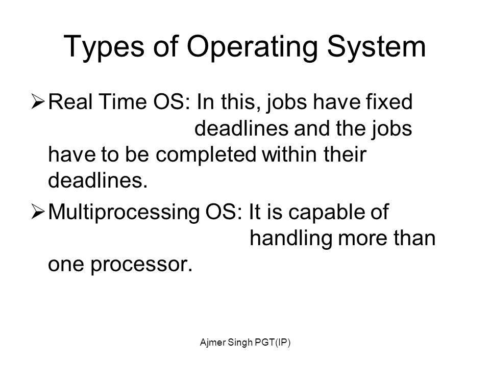 Ajmer Singh PGT(IP) Types of Operating System  Real Time OS: In this, jobs have fixed deadlines and the jobs have to be completed within their deadlines.
