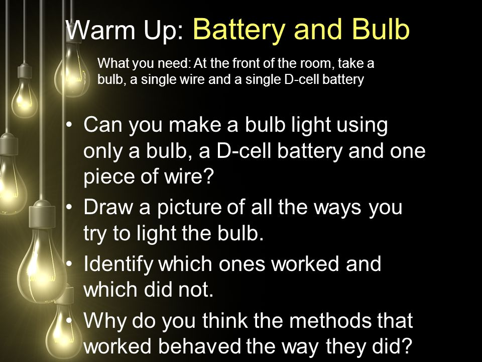 Warm Up: Battery and Bulb Can you make a bulb light using only a bulb, a D-cell battery and one piece of wire.