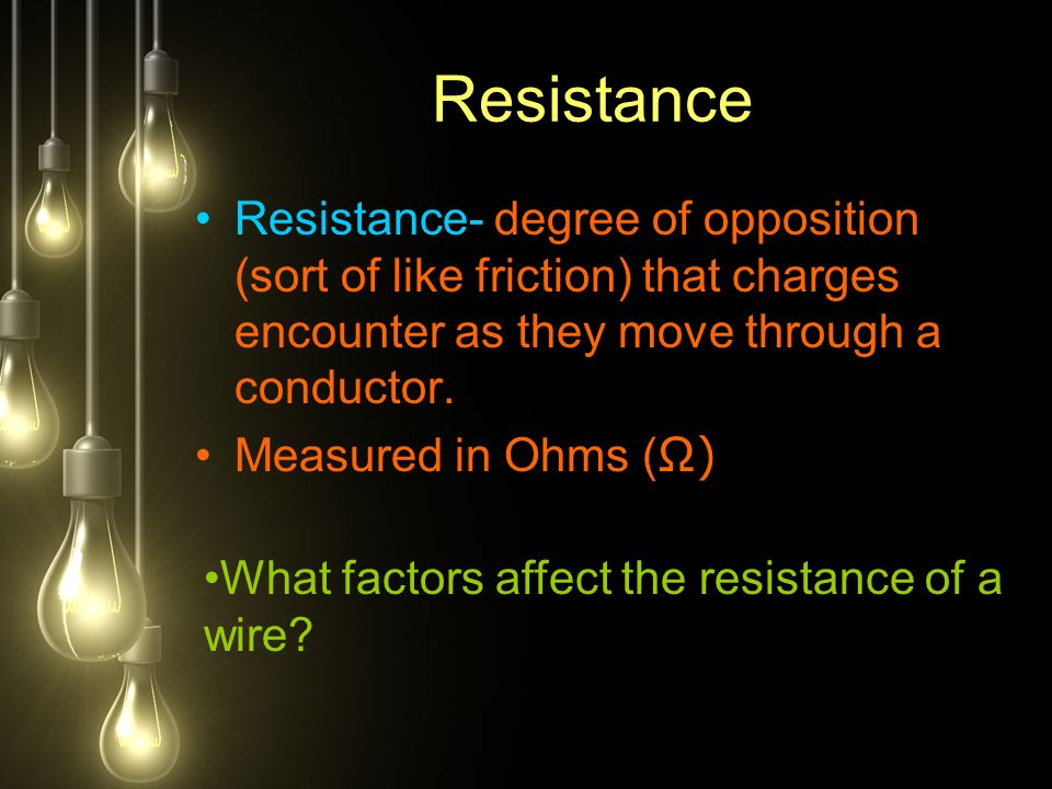 Resistance Resistance- degree of opposition (sort of like friction) that charges encounter as they move through a conductor.