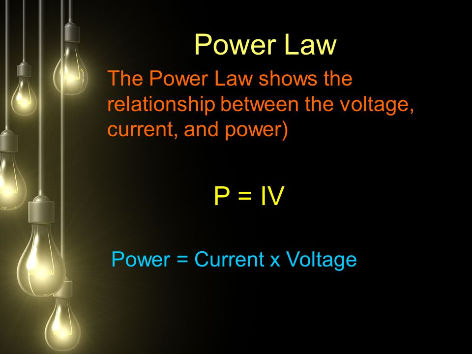 Power Law The Power Law shows the relationship between the voltage, current, and power) P = IV Power = Current x Voltage