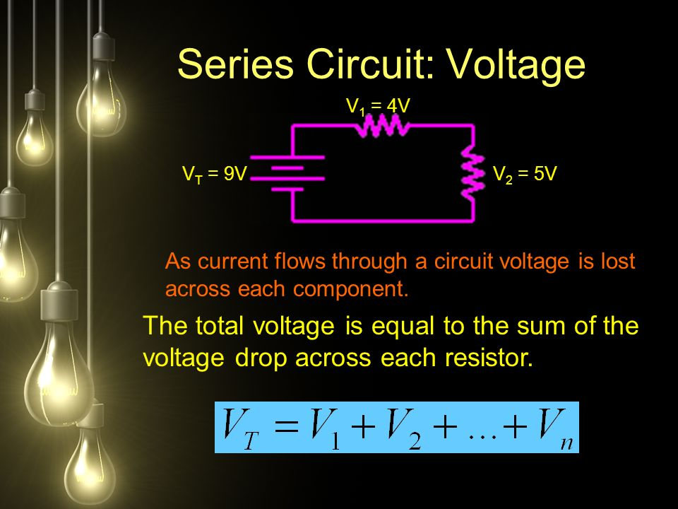 Series Circuit: Voltage V T = 9V V 1 = 4V V 2 = 5V As current flows through a circuit voltage is lost across each component.