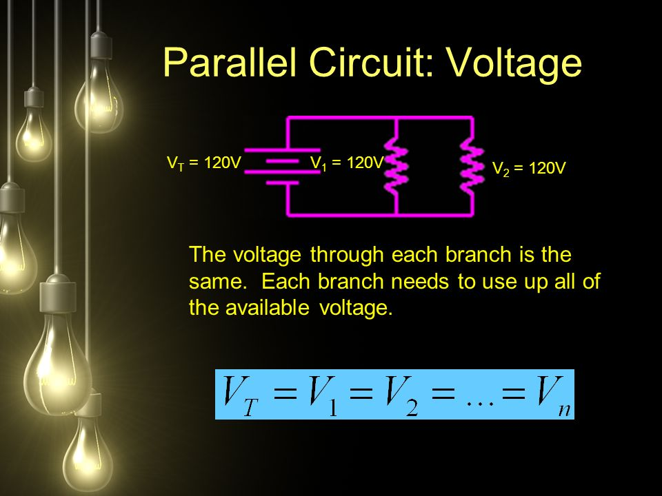 Parallel Circuit: Voltage V T = 120VV 1 = 120V V 2 = 120V The voltage through each branch is the same.