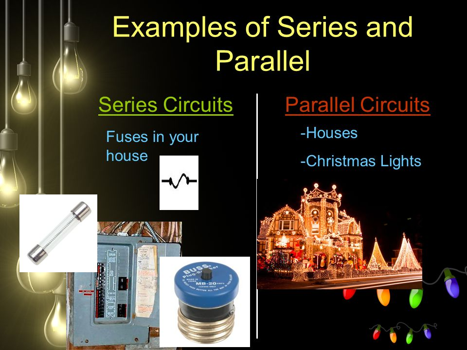 Examples of Series and Parallel Series CircuitsParallel Circuits Fuses in your house -Houses -Christmas Lights