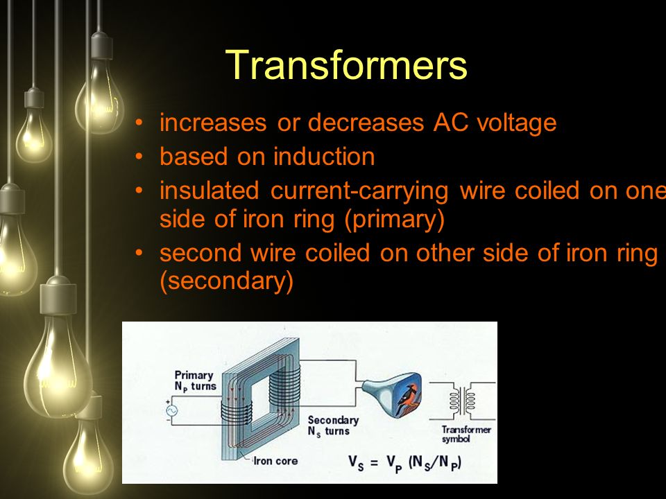 increases or decreases AC voltage based on induction insulated current-carrying wire coiled on one side of iron ring (primary) second wire coiled on other side of iron ring (secondary) Transformers