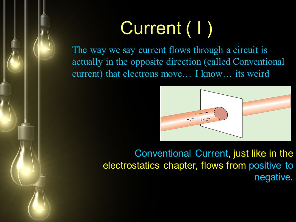 Current ( I ) The way we say current flows through a circuit is actually in the opposite direction (called Conventional current) that electrons move… I know… its weird Conventional Current, just like in the electrostatics chapter, flows from positive to negative.