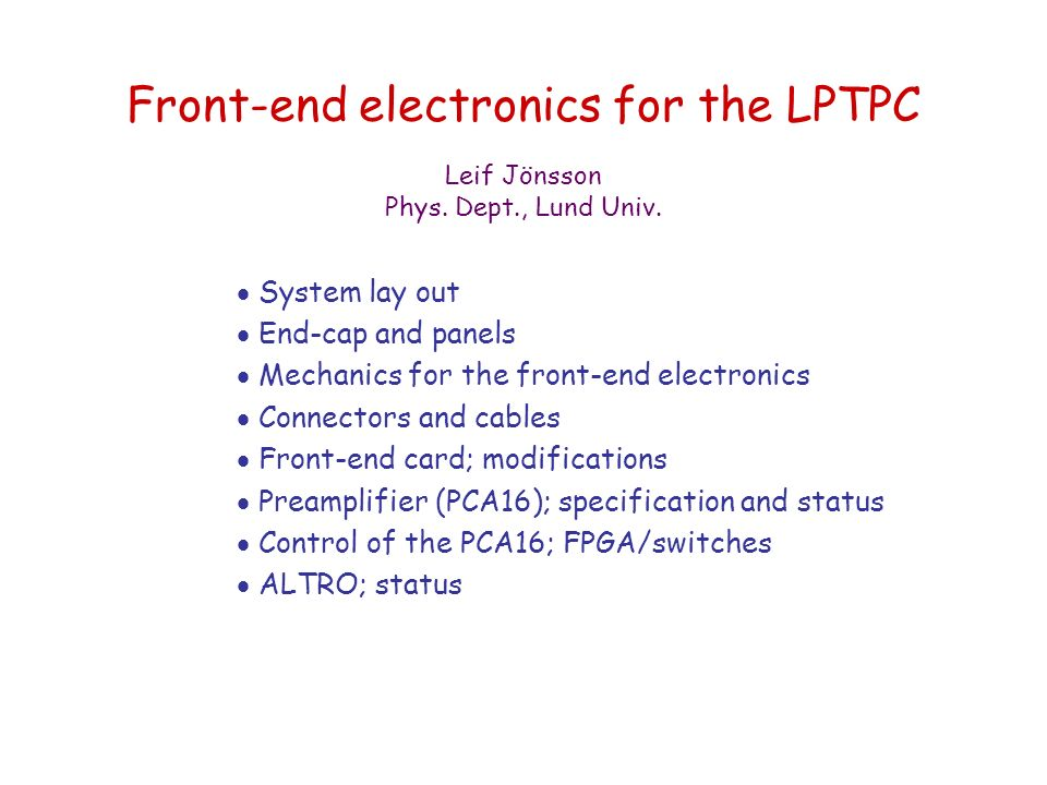 Front-end electronics for the LPTPC  System lay out  End-cap and panels  Mechanics for the front-end electronics  Connectors and cables  Front-end card; modifications  Preamplifier (PCA16); specification and status  Control of the PCA16; FPGA/switches  ALTRO; status Leif Jönsson Phys.