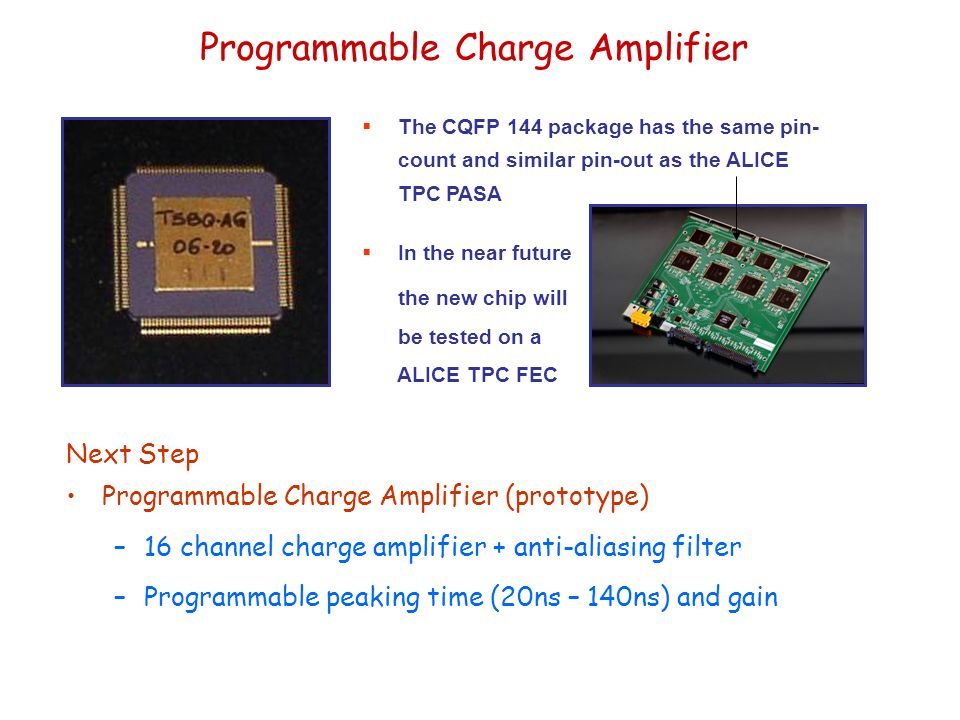 Programmable Charge Amplifier  The CQFP 144 package has the same pin- count and similar pin-out as the ALICE TPC PASA  In the near future the new chip will be tested on a ALICE TPC FEC Next Step Programmable Charge Amplifier (prototype) –16 channel charge amplifier + anti-aliasing filter –Programmable peaking time (20ns – 140ns) and gain