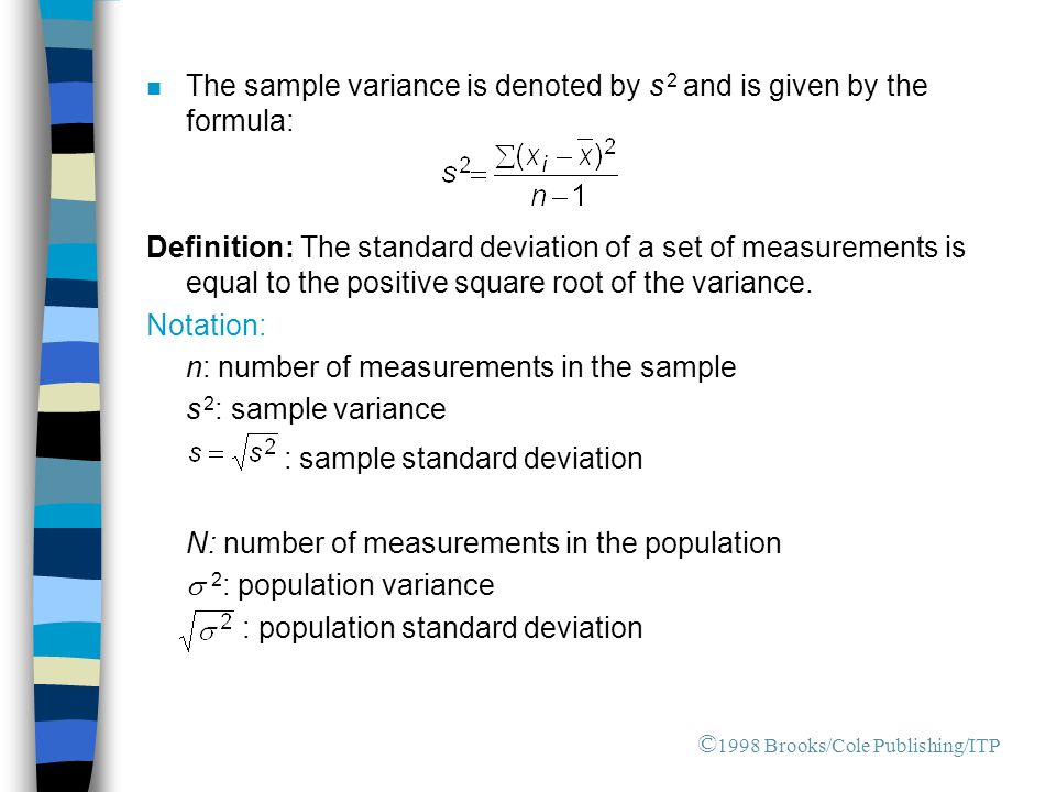 n The sample variance is denoted by s 2 and is given by the formula: Definition: The standard deviation of a set of measurements is equal to the positive square root of the variance.