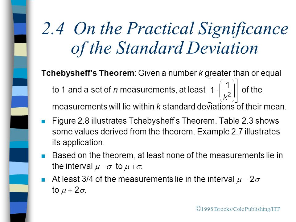 2.4 On the Practical Significance of the Standard Deviation Tchebysheff's Theorem: Given a number k greater than or equal to 1 and a set of n measurements, at least of the measurements will lie within k standard deviations of their mean.
