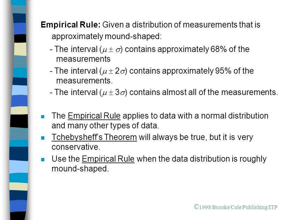 Empirical Rule: Given a distribution of measurements that is approximately mound-shaped: - The interval (  ) contains approximately 68% of the measurements - The interval (  2  ) contains approximately 95% of the measurements.