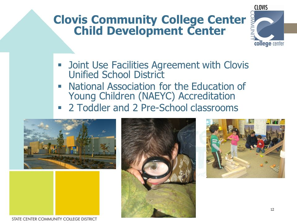 Clovis Community College Center Child Development Center  Joint Use Facilities Agreement with Clovis Unified School District  National Association for the Education of Young Children (NAEYC) Accreditation  2 Toddler and 2 Pre-School classrooms 12