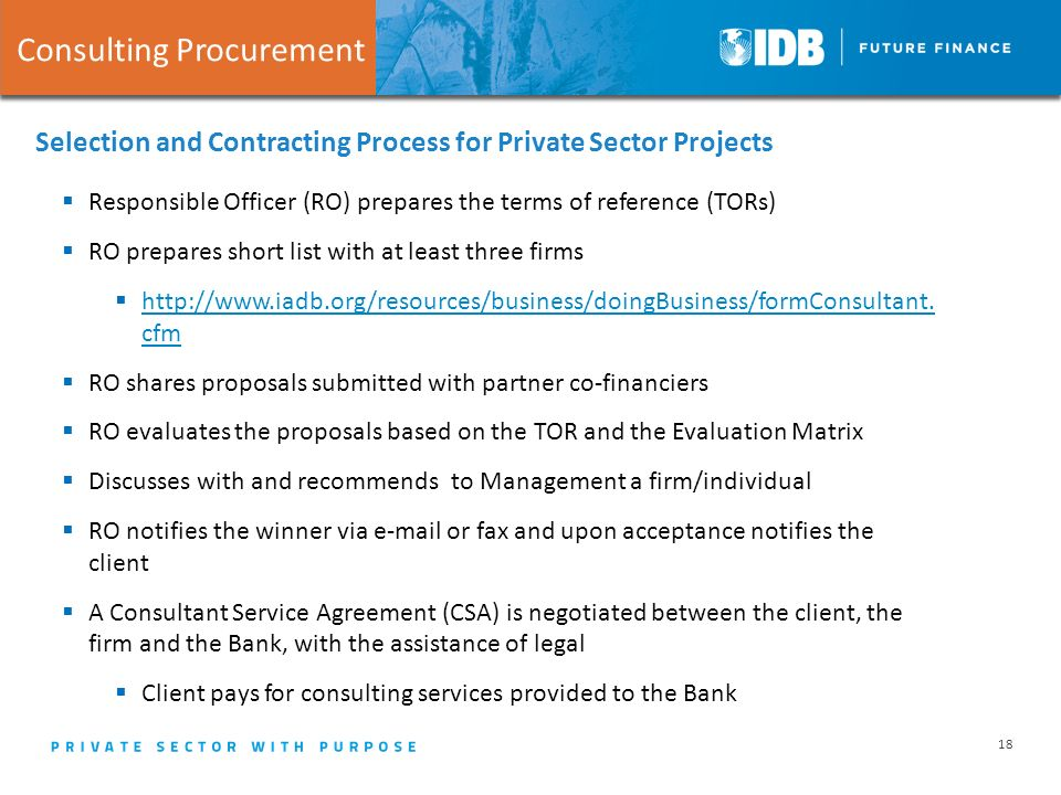 18 Selection and Contracting Process for Private Sector Projects Consulting Procurement  Responsible Officer (RO) prepares the terms of reference (TORs)  RO prepares short list with at least three firms 