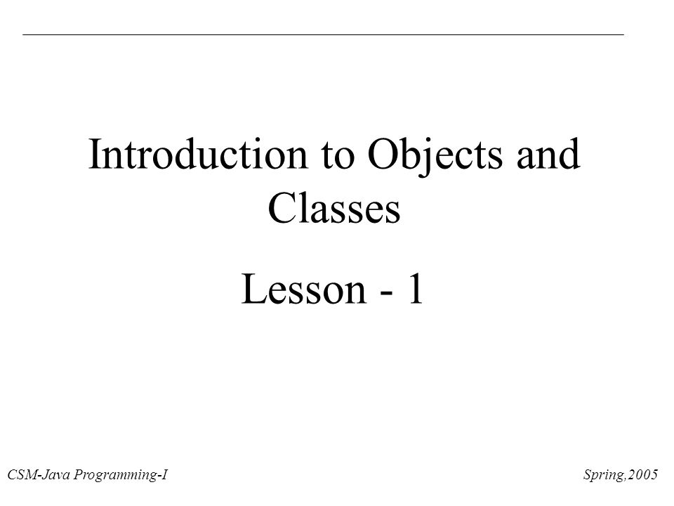 CSM-Java Programming-I Spring,2005 Introduction to Objects and Classes Lesson - 1