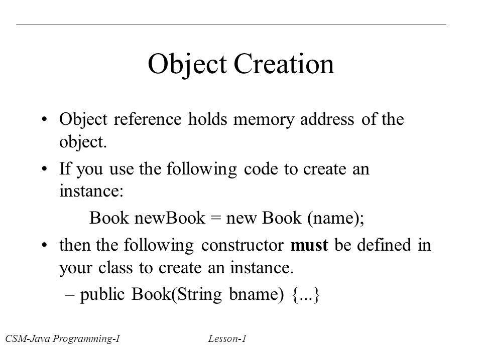 CSM-Java Programming-I Lesson-1 Object Creation Object reference holds memory address of the object.