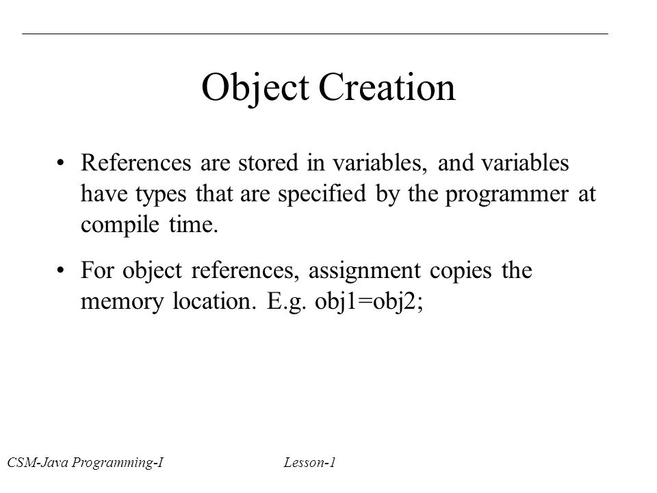 CSM-Java Programming-I Lesson-1 Object Creation References are stored in variables, and variables have types that are specified by the programmer at compile time.