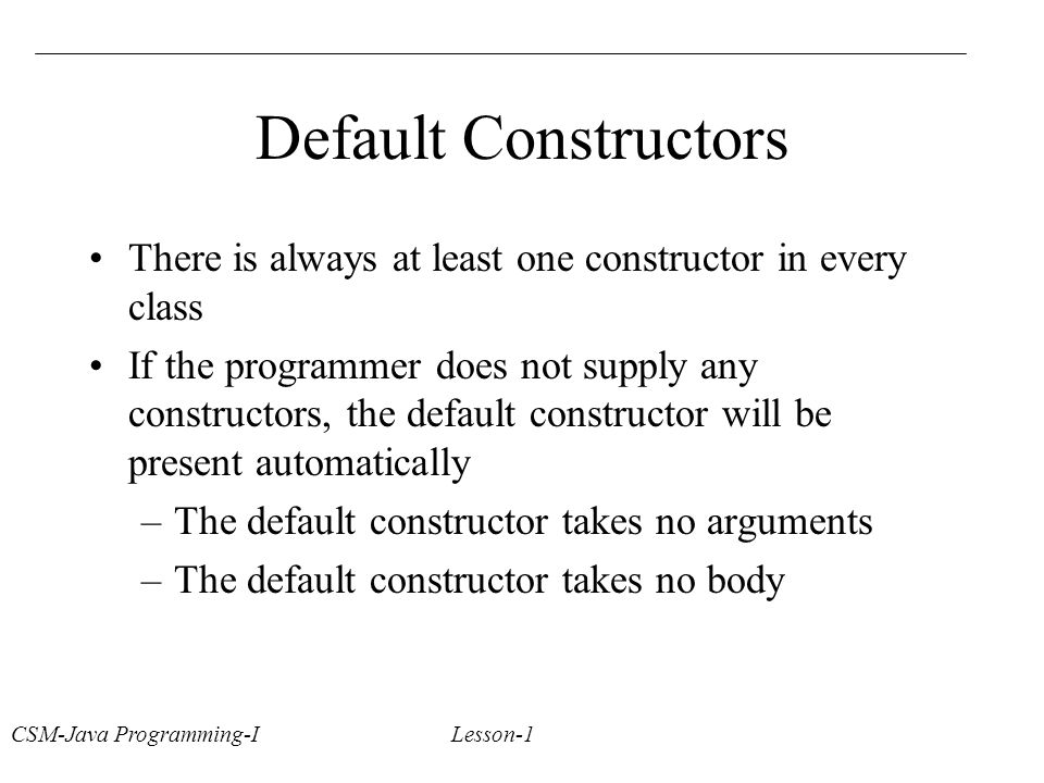 CSM-Java Programming-I Lesson-1 Default Constructors There is always at least one constructor in every class If the programmer does not supply any constructors, the default constructor will be present automatically –The default constructor takes no arguments –The default constructor takes no body