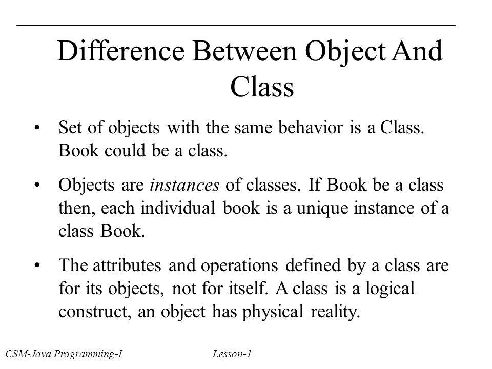 Difference Between Object And Class Set of objects with the same behavior is a Class.